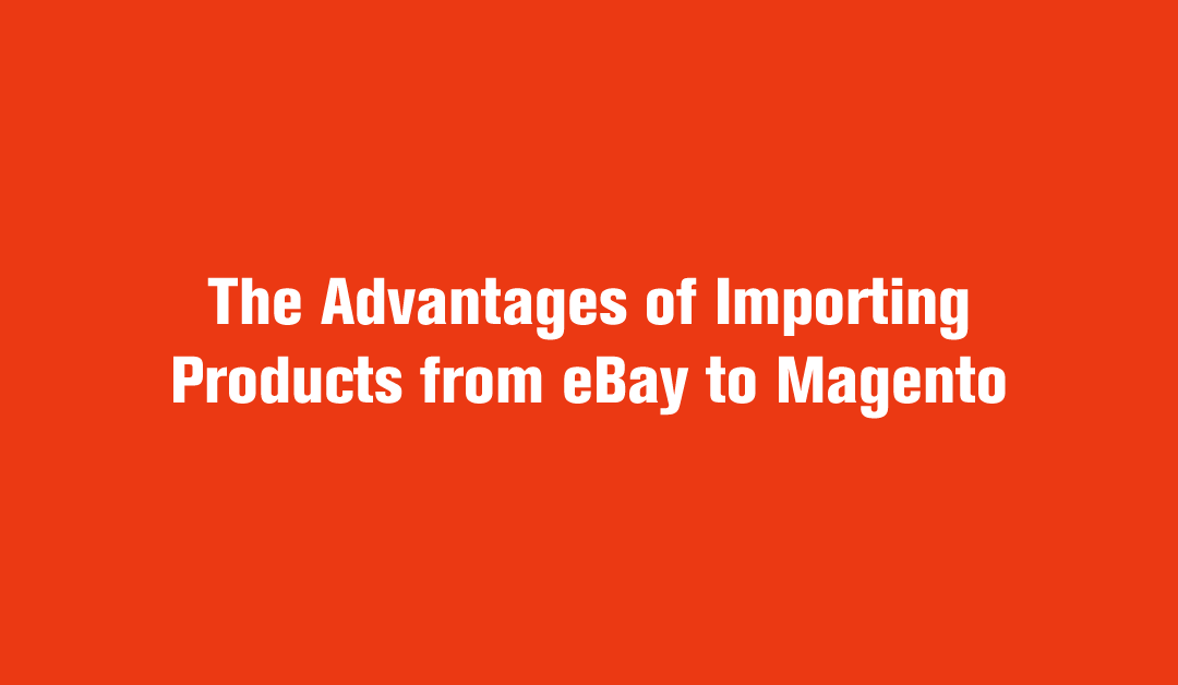 Importing Products from eBay to Magento – The Advantages