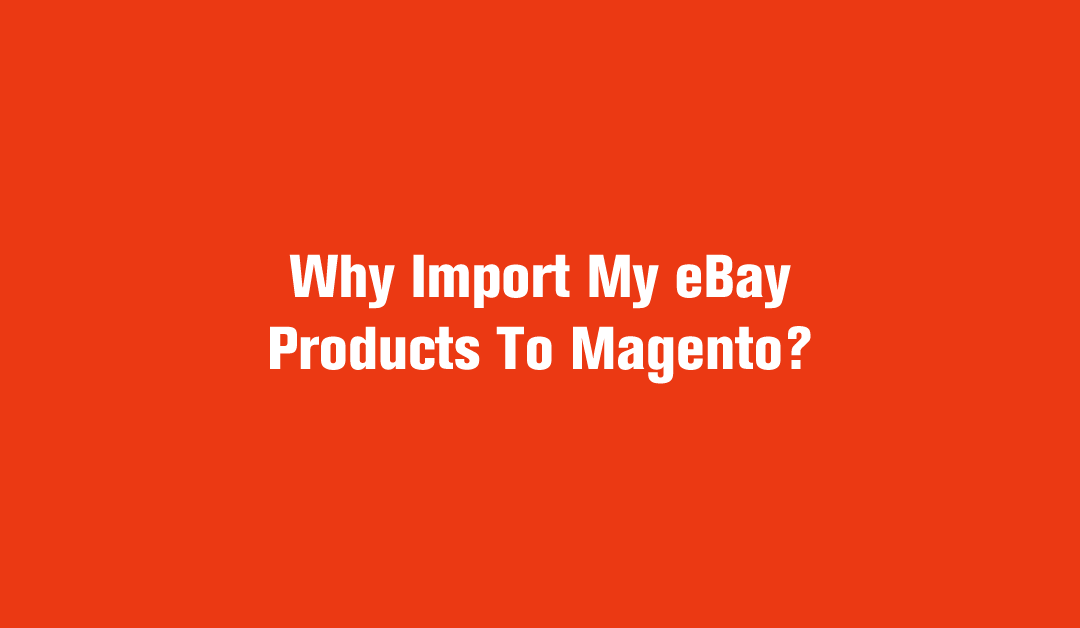 Why Import My eBay Products To Magento?